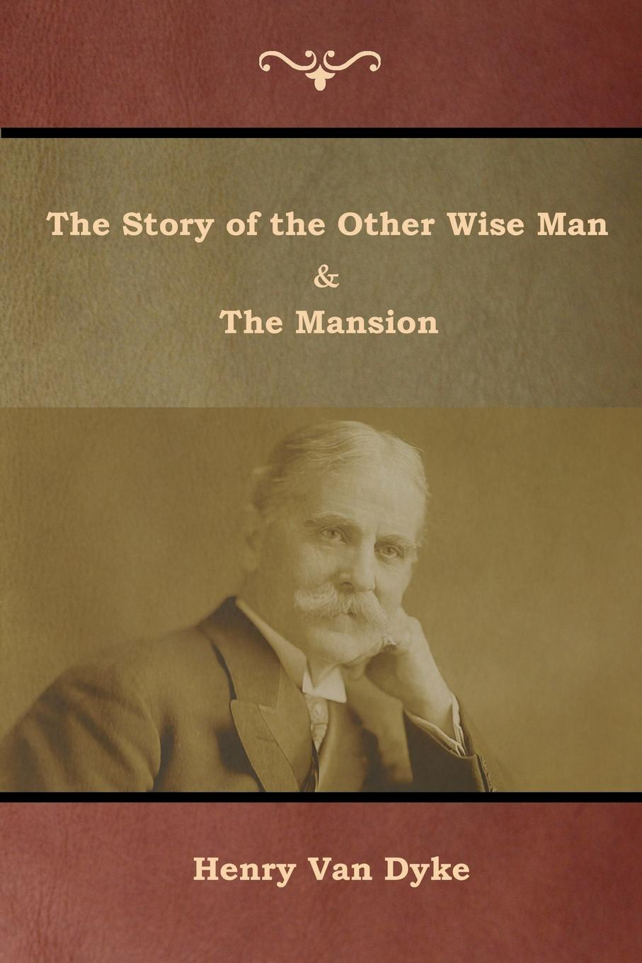 Henry Van Dyke The Story of the Other Wise Man and The Mansion henry van dyke the poetry of tennyson