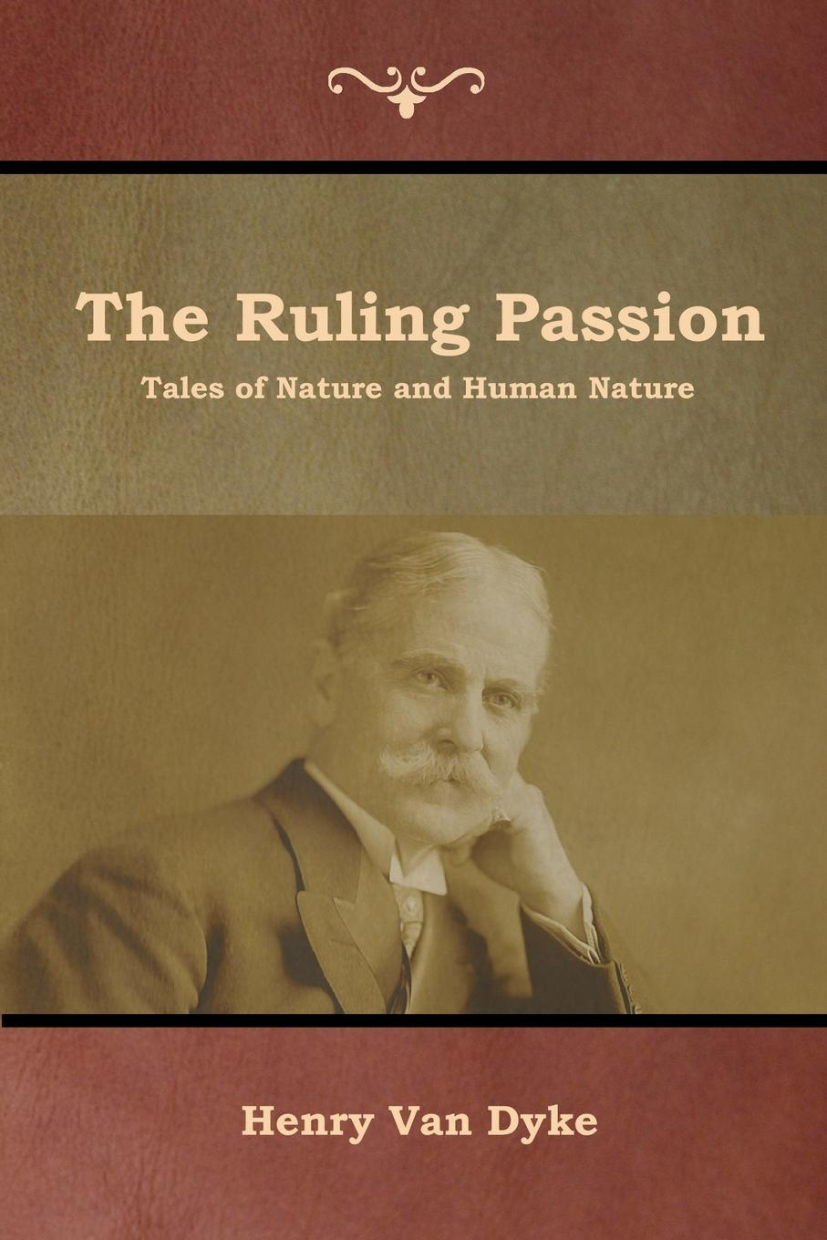 Henry Van Dyke The Ruling Passion. Tales of Nature and Human Nature henry van dyke the poetry of tennyson