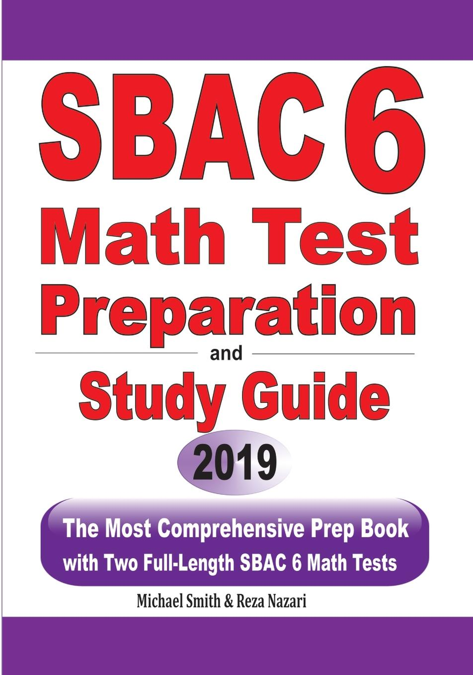 Michael Smith, Reza Nazari SBAC 6 Math Test Preparation and Study Guide. The Most Comprehensive Prep Book with Two Full-Length SBAC Math Tests