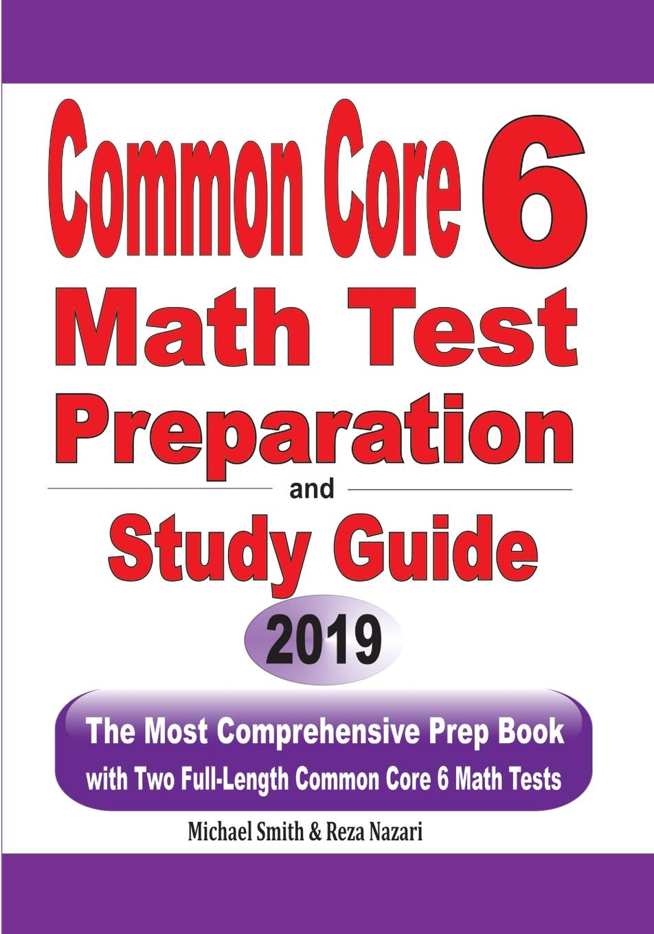 Michael Smith, Reza Nazari Common Core 6 Math Test Preparation and Study Guide. The Most Comprehensive Prep Book with Two Full-Length Common Core Math Tests
