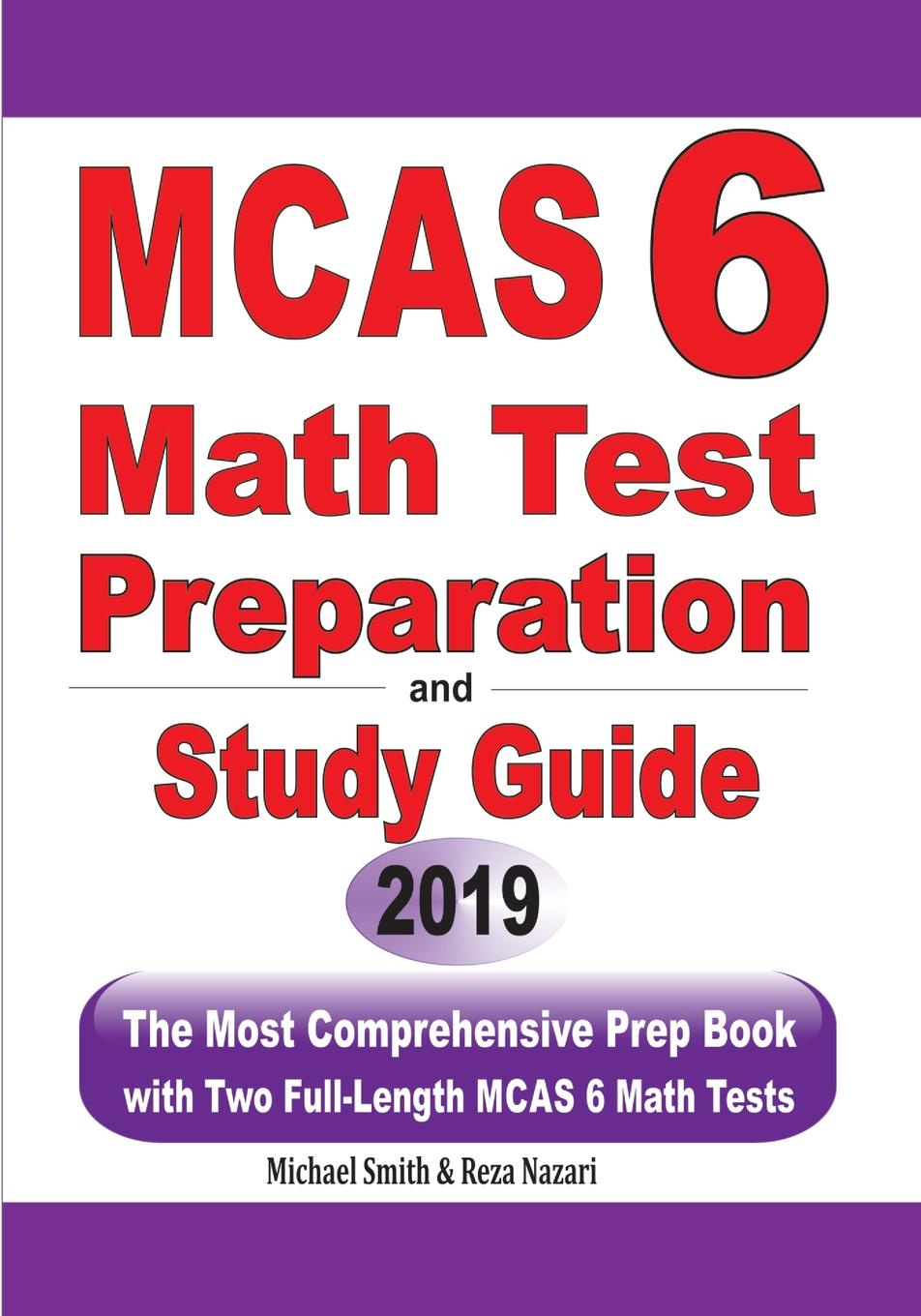 Michael Smith, Reza Nazari MCAS 6 Math Test Preparation and Study Guide. The Most Comprehensive Prep Book with Two Full-Length MCAS Math Tests