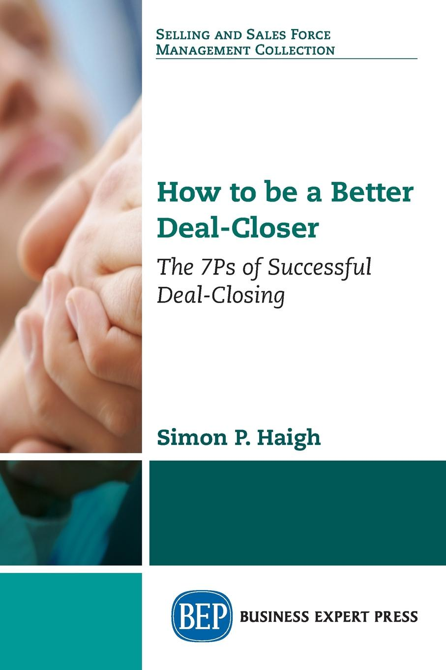 Simon P. Haigh How to be a Better Deal-Closer. The 7Ps of Successful Deal-Closing patrick e jeter the s factor how to be a successful person