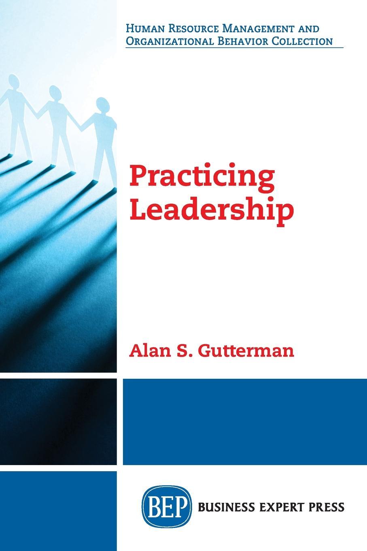 Alan S. Gutterman Practicing Leadership leadership a gateway to organizational performance