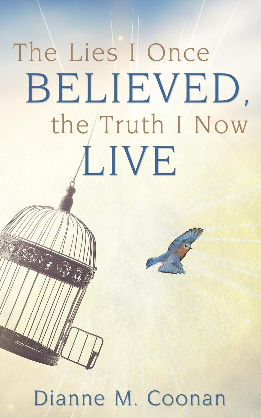 Dianne M. Coonan The Lies I Once Believed, the Truth I Now Live learning to live the love we promise