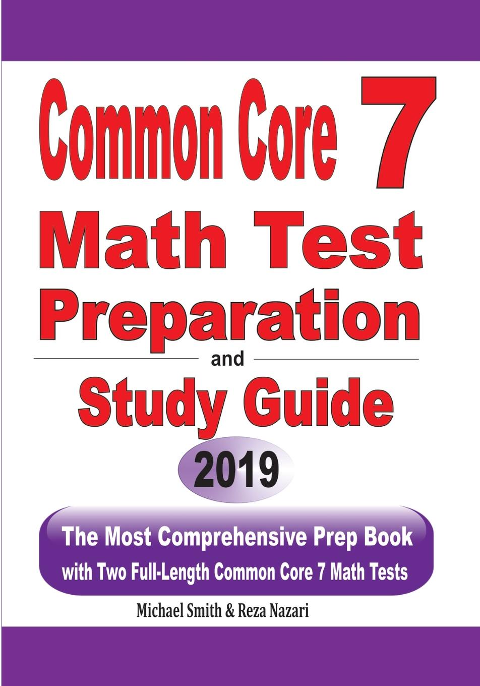 Michael Smith, Reza Nazari Common Core 7 Math Test Preparation and Study Guide. The Most Comprehensive Prep Book with Two Full-Length Common Core Math Tests