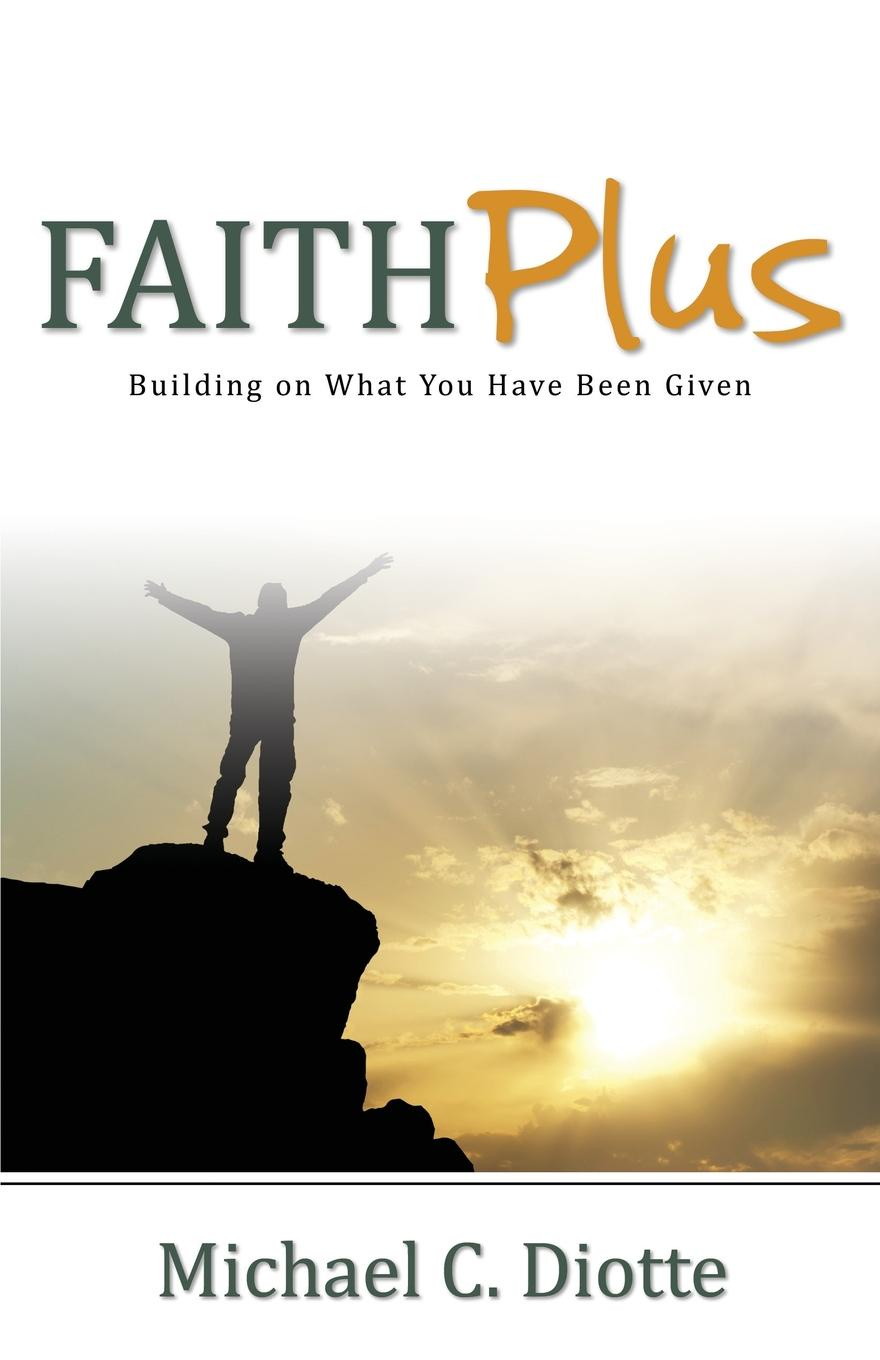 Michael C. Diotte Faith Plus. Building on What You Have Been Given michael hari one faith