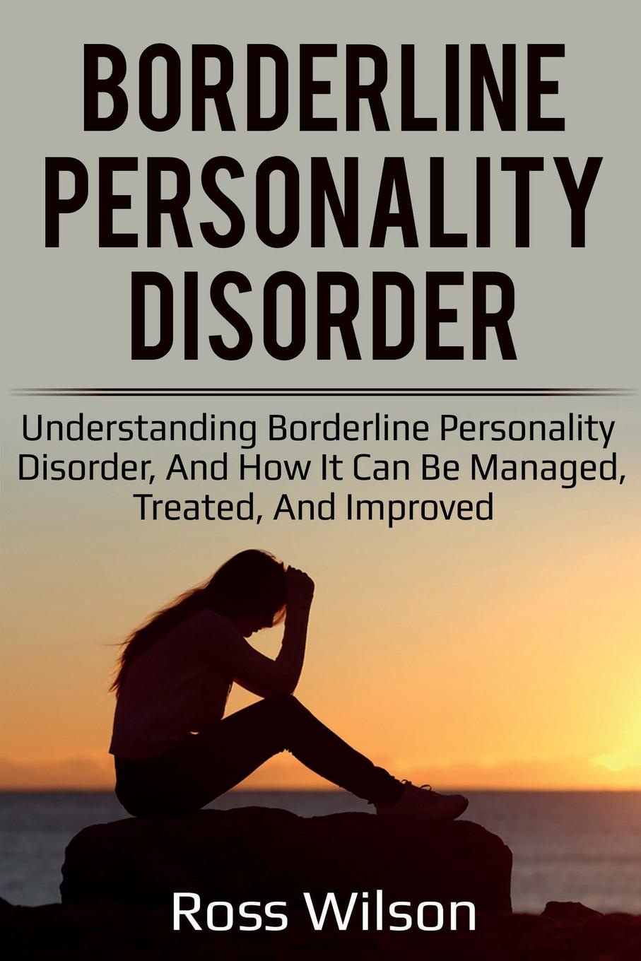 Ross Wilson Borderline Personality Disorder. Understanding Borderline Personality Disorder, and how it can be managed, treated, and improved