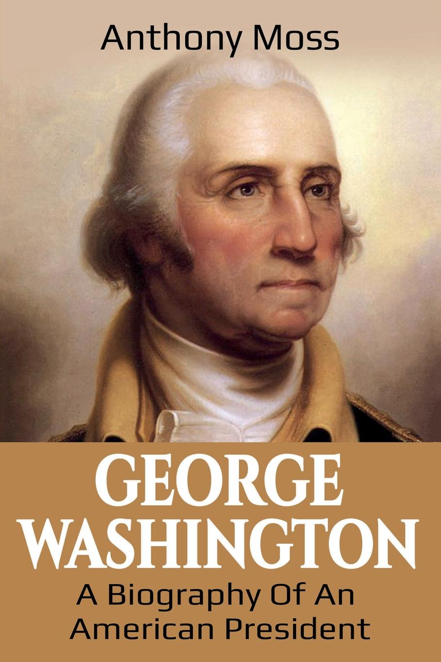Anthony Moss George Washington. A Biography of an American President george washington warren governor winthrop s return to boston an interview with a great character