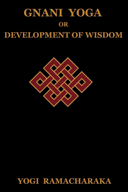 Yogi Ramacharaka, Ramacharaka Gnani Yoga or Development of Wisdom. The Highest Yogi Teachings Regarding the Absolute and Its Manifestation the wisdom of yoga