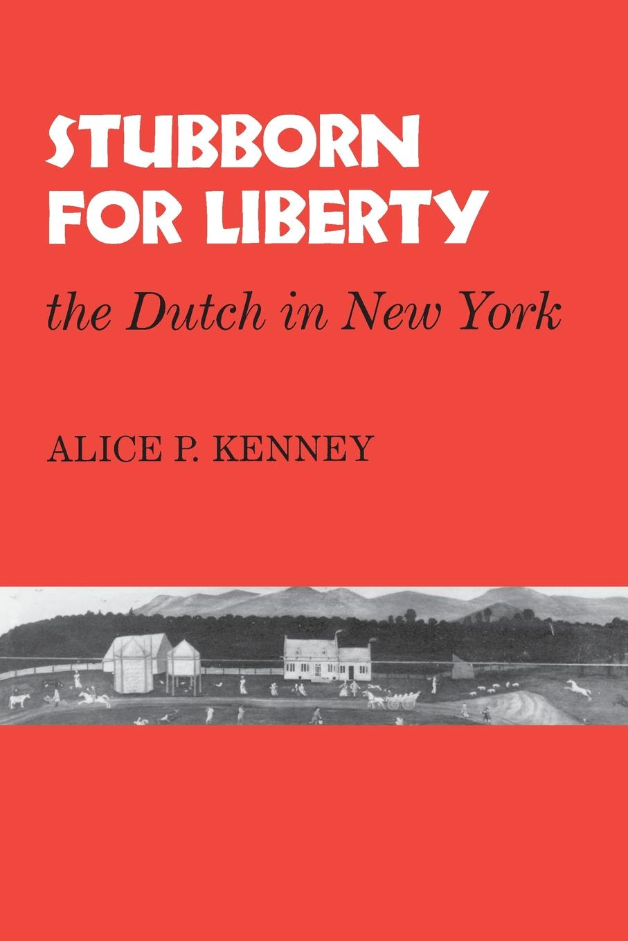 Alice P Kenny Stubborn for Liberty. The Dutch in New York ника дубровская what the dutch like a drawing book about dutch painting