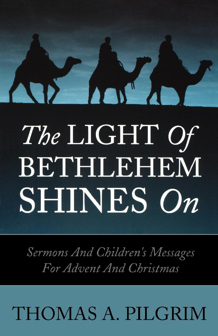 Thomas A. Pilgrim The Light of Bethlehem Shines on. Sermons and Children's Messages for Advent and Christmas