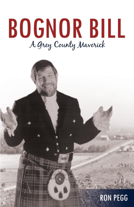 Ron Pegg Bognor Bill. A Grey County Maverick ron pegg bognor bill a grey county maverick