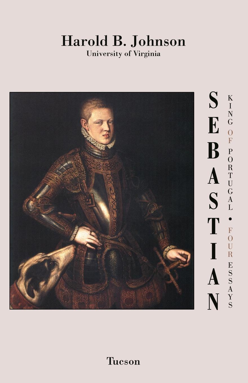Harold B. Johnson Sebastian King of Portugal. Four Essays katy cooper lord sebastian s wife