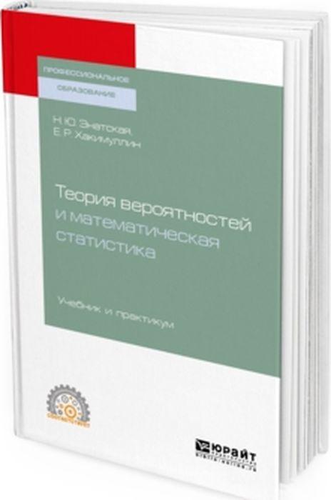 Н. Ю. Энатская, Е. Р. Хакимуллин Теория вероятностей и математическая статистика. Учебник и практикум для СПО