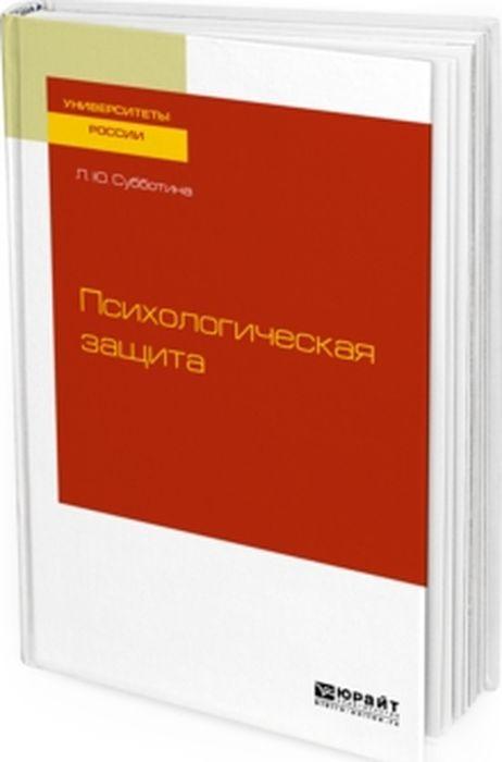 Л. Ю. Субботина Психологическая защита. Учебное пособие для бакалавриата и магистратуры механизмы психологической защиты