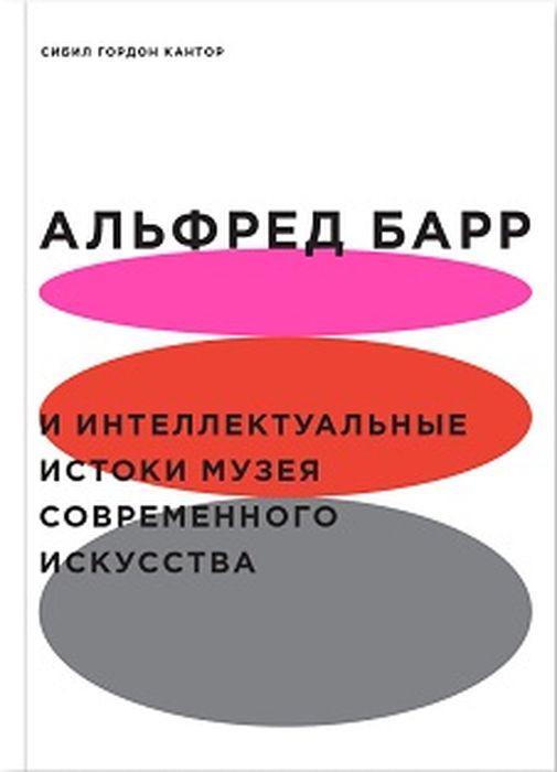 Сибил Гордон Кантор Альфред Барр и интеллектуальные истоки музея современного искусства