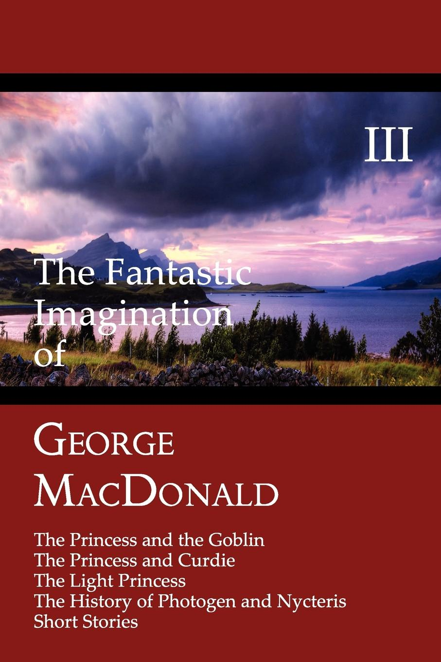 MacDonald George The Fantastic Imagination of George MacDonald, Volume III. The Princess and the Goblin, the Princess and Curdie, the Light Princess, the History of PH цена