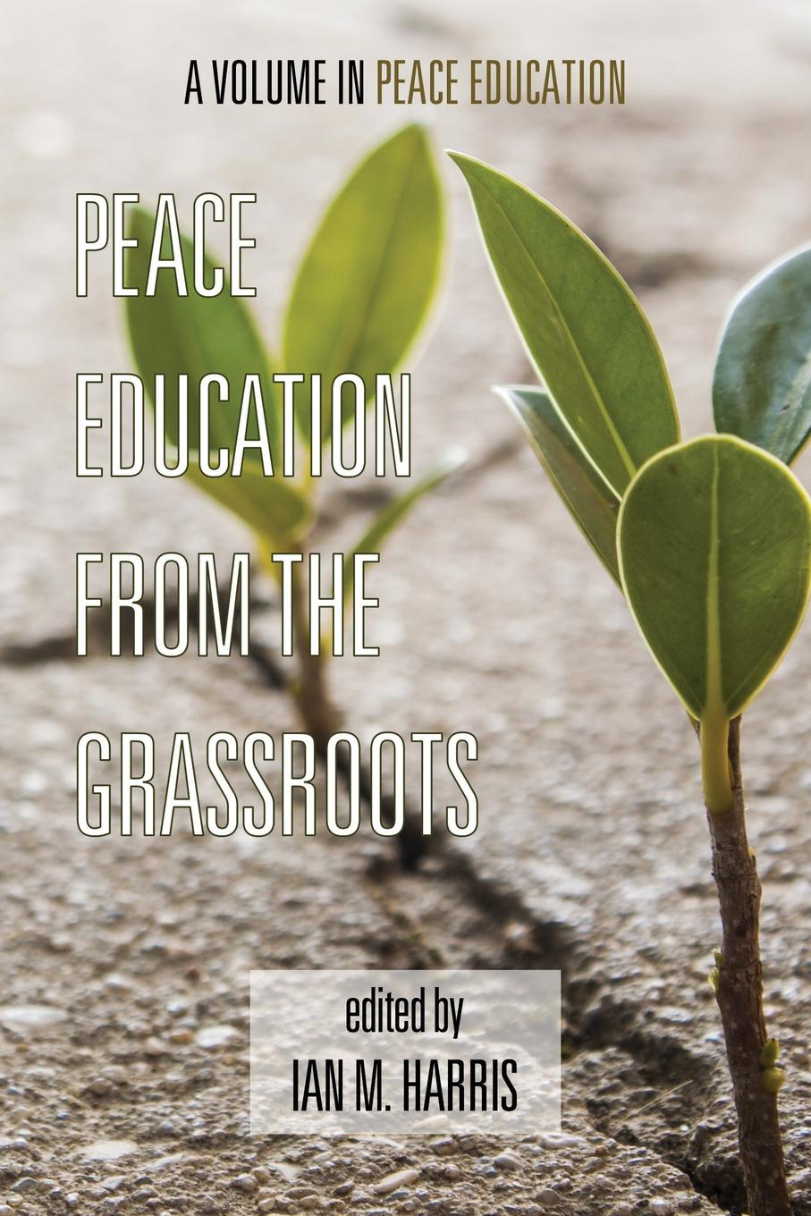 Ian M. Harris Peace Education from the Grassroots an interpretive analysis of selected peace activists