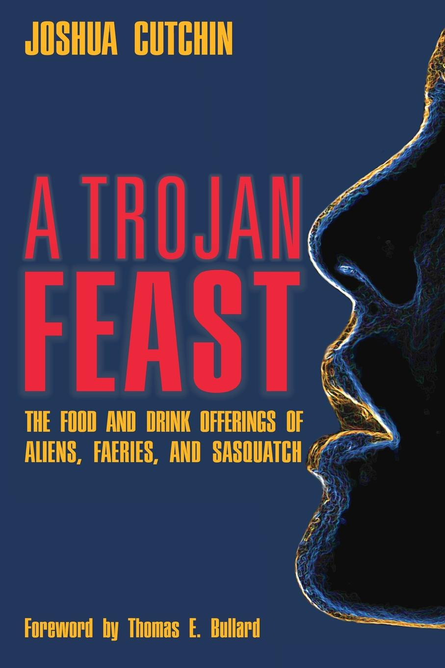Joshua Cutchin A TROJAN FEAST. The Food and Drink Offerings of Aliens, Faeries, and Sasquatch цена