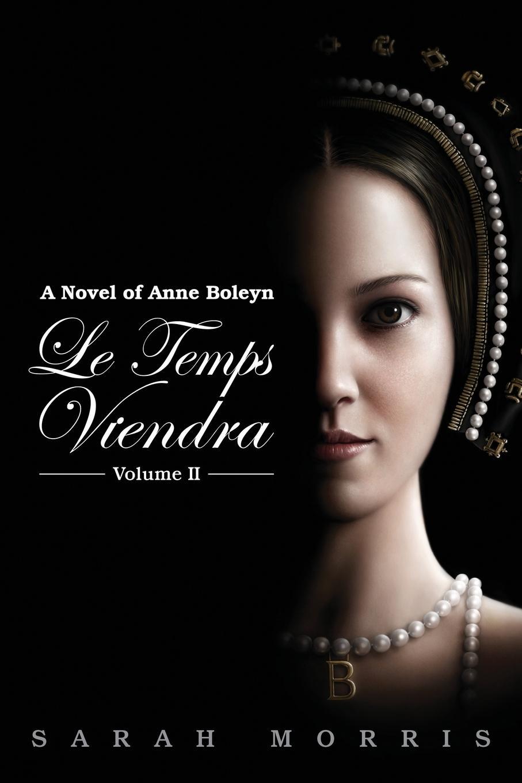 Sarah a. Morris Le Temps Viendra. A Novel of Anne Boleyn Volume II anne o brien marriage under siege