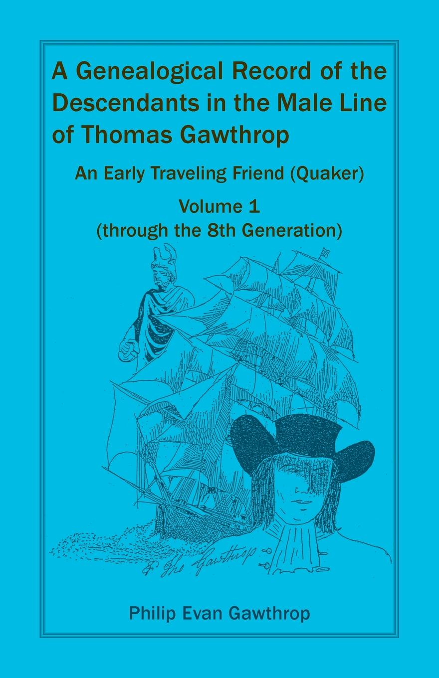 Philip Evan Gawthrop A Genealogical Record of the Descendants in the Male Line of Thomas Gawthrop - An Early Traveling Friend (Quaker), Volume 1 (through the 8th Generation) frederick robert augustus glover england the remnant of judah and the israel of ephraim the two families under one head a hebrew episode in british history