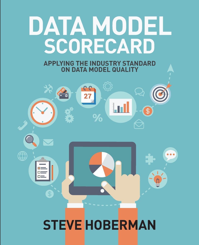Steve Hoberman. Data Model Scorecard. Applying the Industry Standard on Data Model Quality