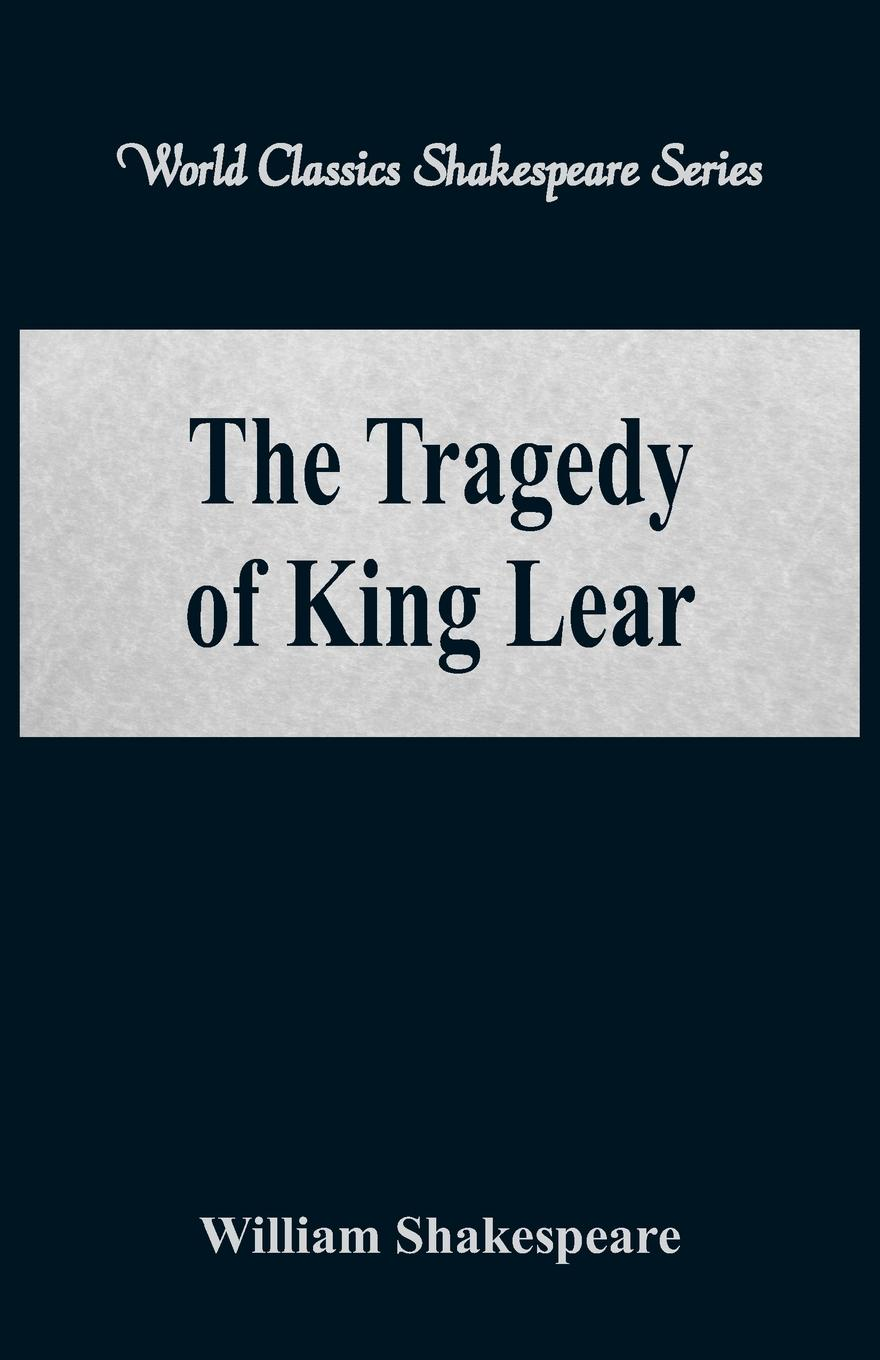 William Shakespeare The Tragedy of King Lear (World Classics Shakespeare Series) shakespeare w king lear tragedy in english король лир пьеса на английском языке