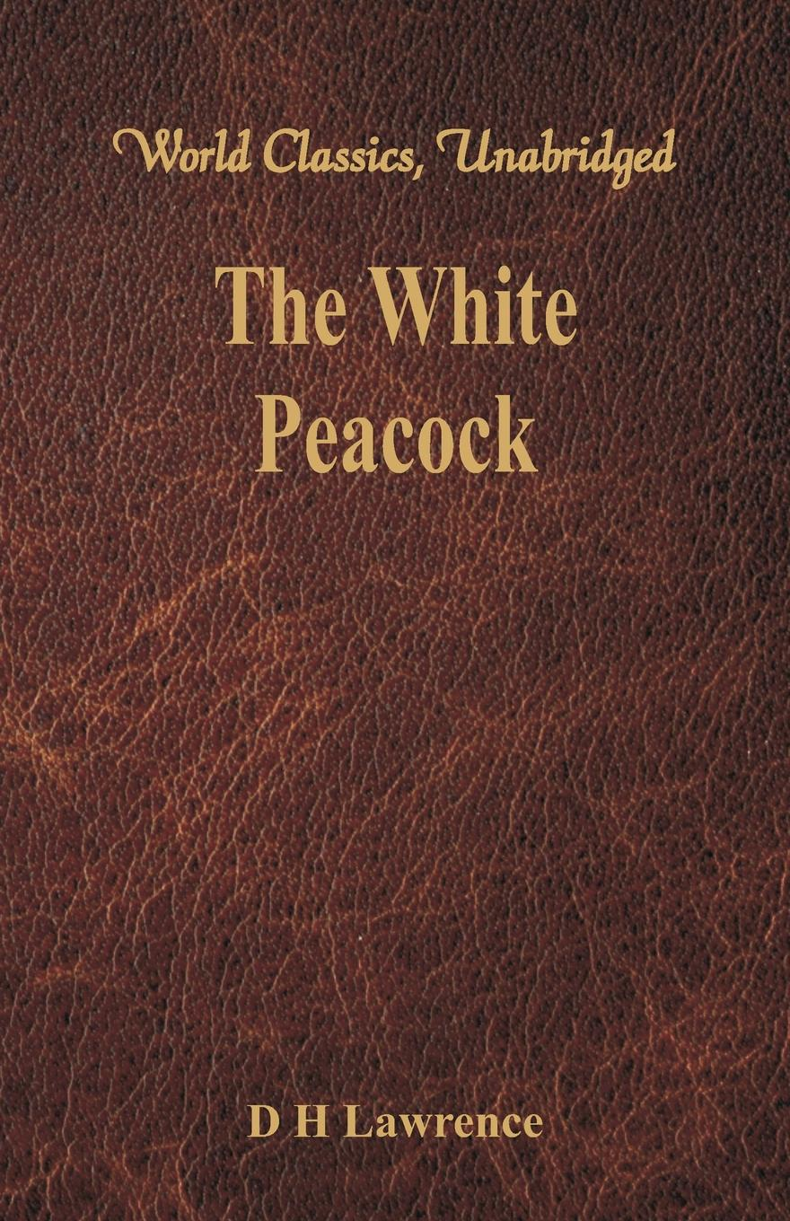 D H Lawrence The White Peacock (World Classics, Unabridged) d h lawrence the white peacock