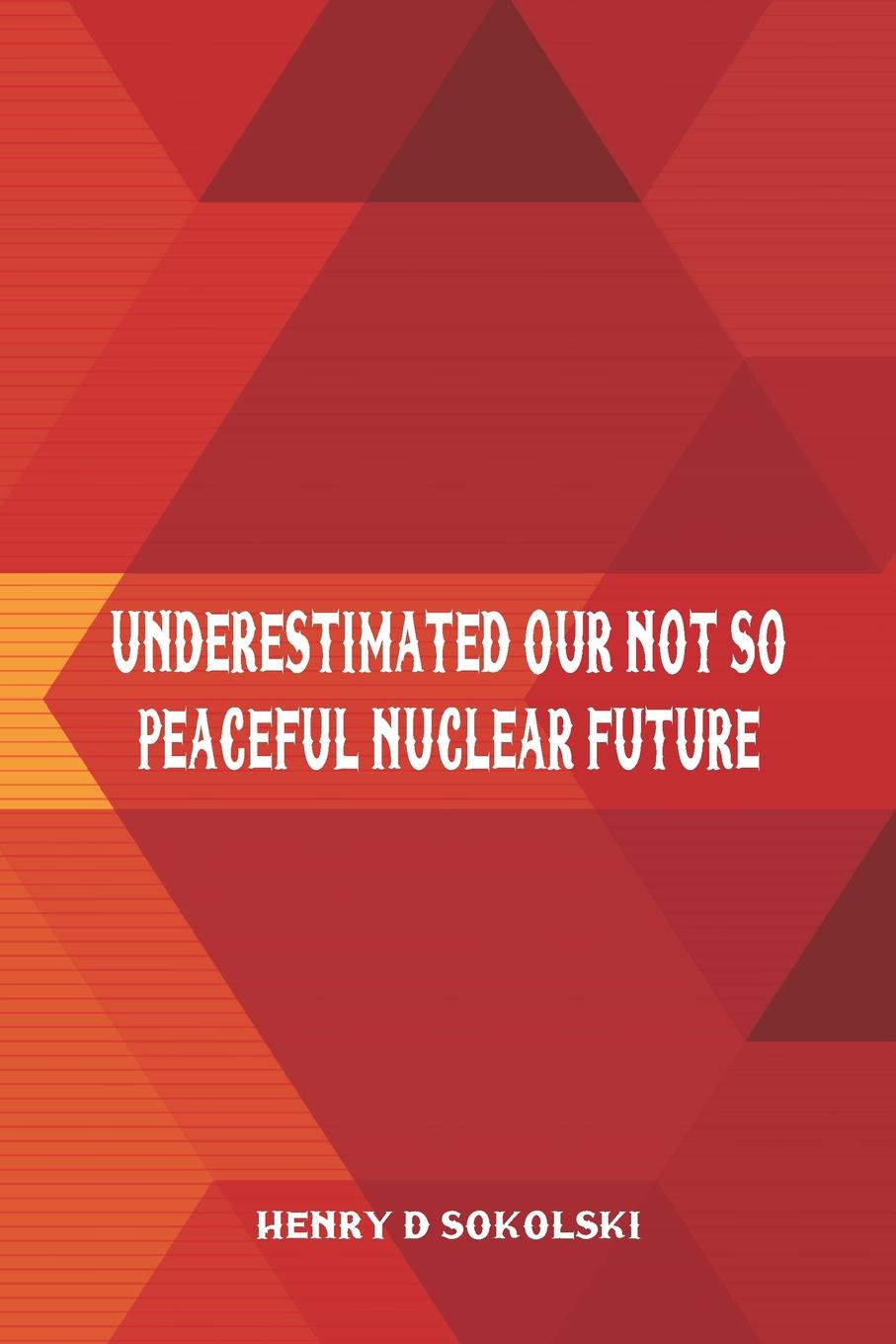 Henry D Sokolski Underestimated. Our Not So Peaceful Nuclear Future недорго, оригинальная цена