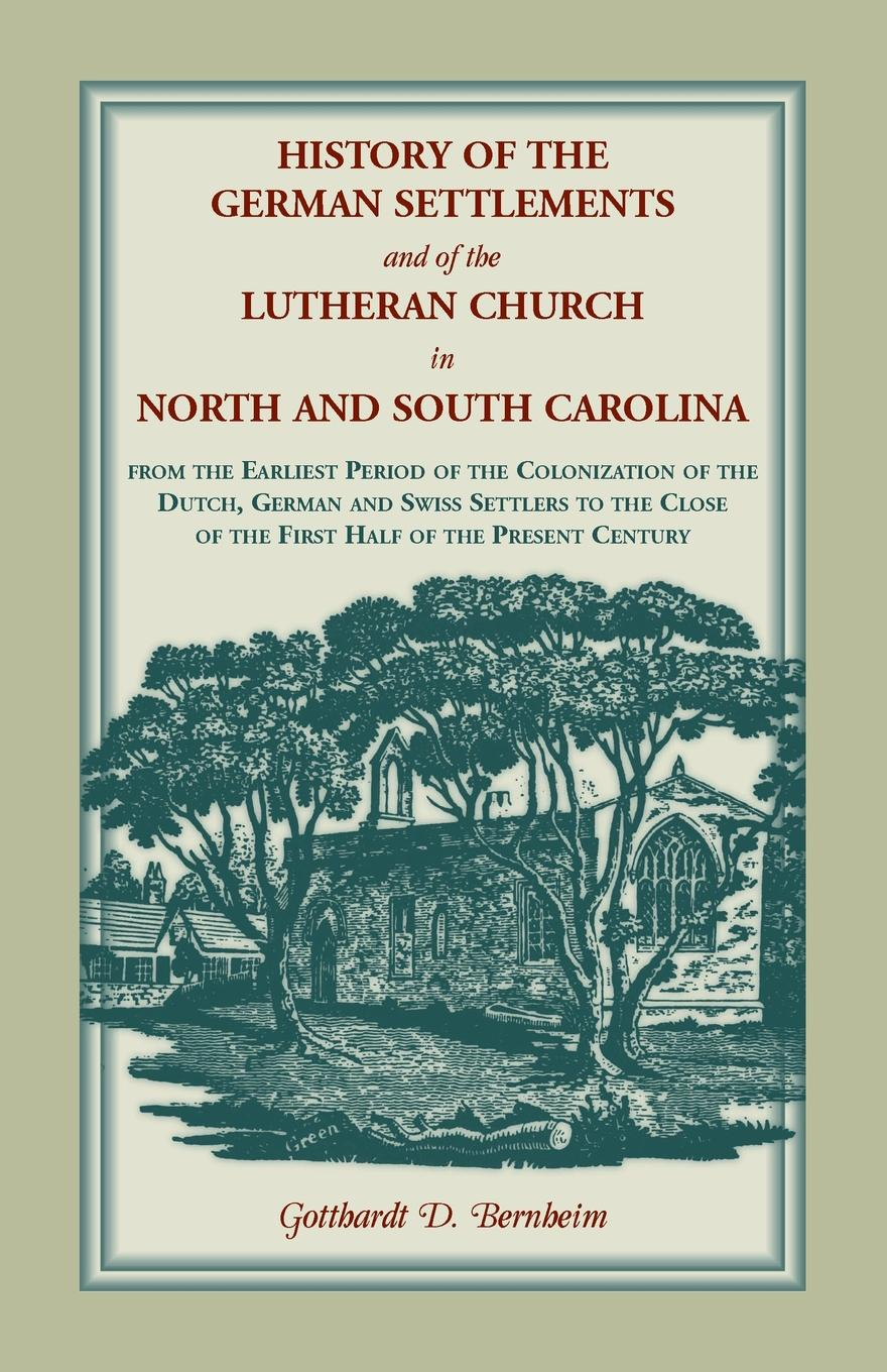Gotthardt D Bernheim History of the German Settlements and of the Lutheran Church in North and South Carolina. From the Earliest Period of the Colonization of the Dutch, German and Swiss Settlers to the Close of the First Half of the Present Century jennings a c ecclesia anglicana a history of the church of christ in england from the earliest to the present times
