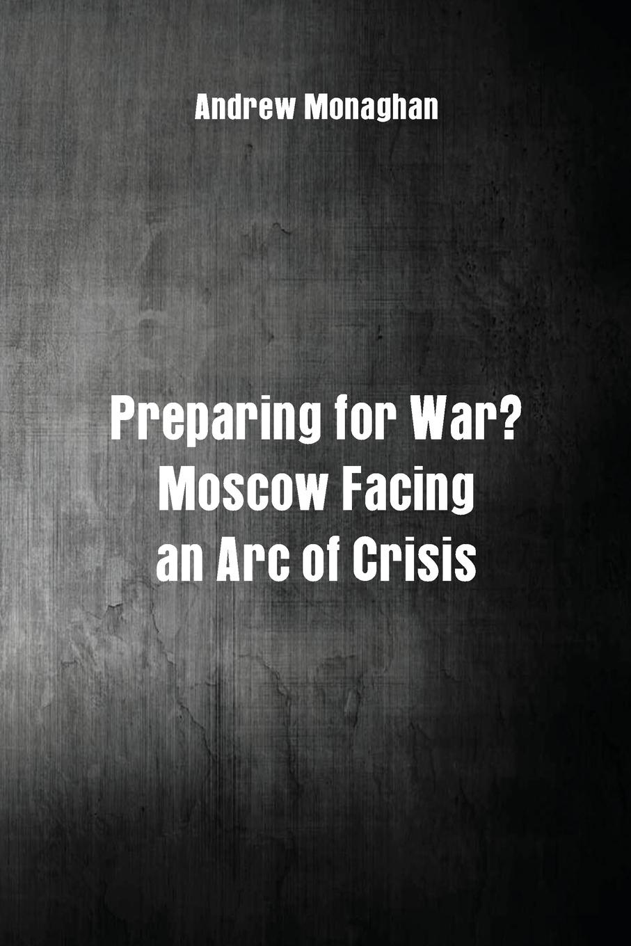 Andrew Monaghan Preparing for War?. Moscow Facing an Arc of Crisis russian origins of the first world war