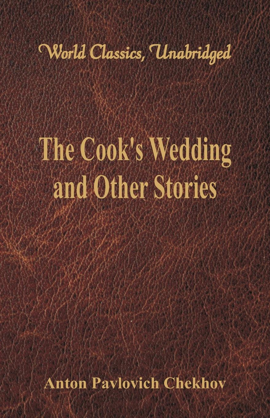 Anton Pavlovich Chekhov The Cook's Wedding and Other Stories (World Classics, Unabridged)