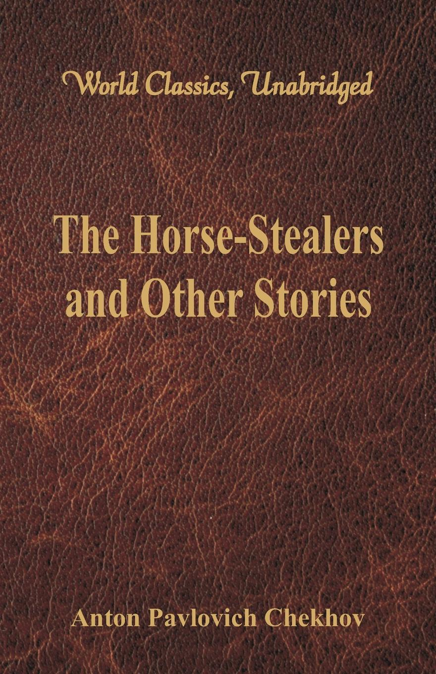 Anton Pavlovich Chekhov The Horse-Stealers and Other Stories (World Classics, Unabridged) anton pavlovich chekhov the duel and other stories world classics unabridged