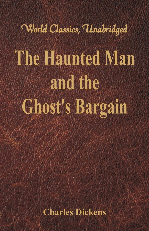 Чарльз Диккенс The Haunted Man and the Ghost's Bargain (World Classics, Unabridged) dickens c the haunted man and the ghost s bargain