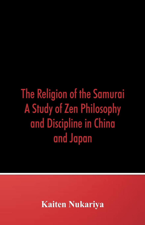 Kaiten Nukariya The Religion of the Samurai. A Study Zen Philosophy and Discipline in China Japan
