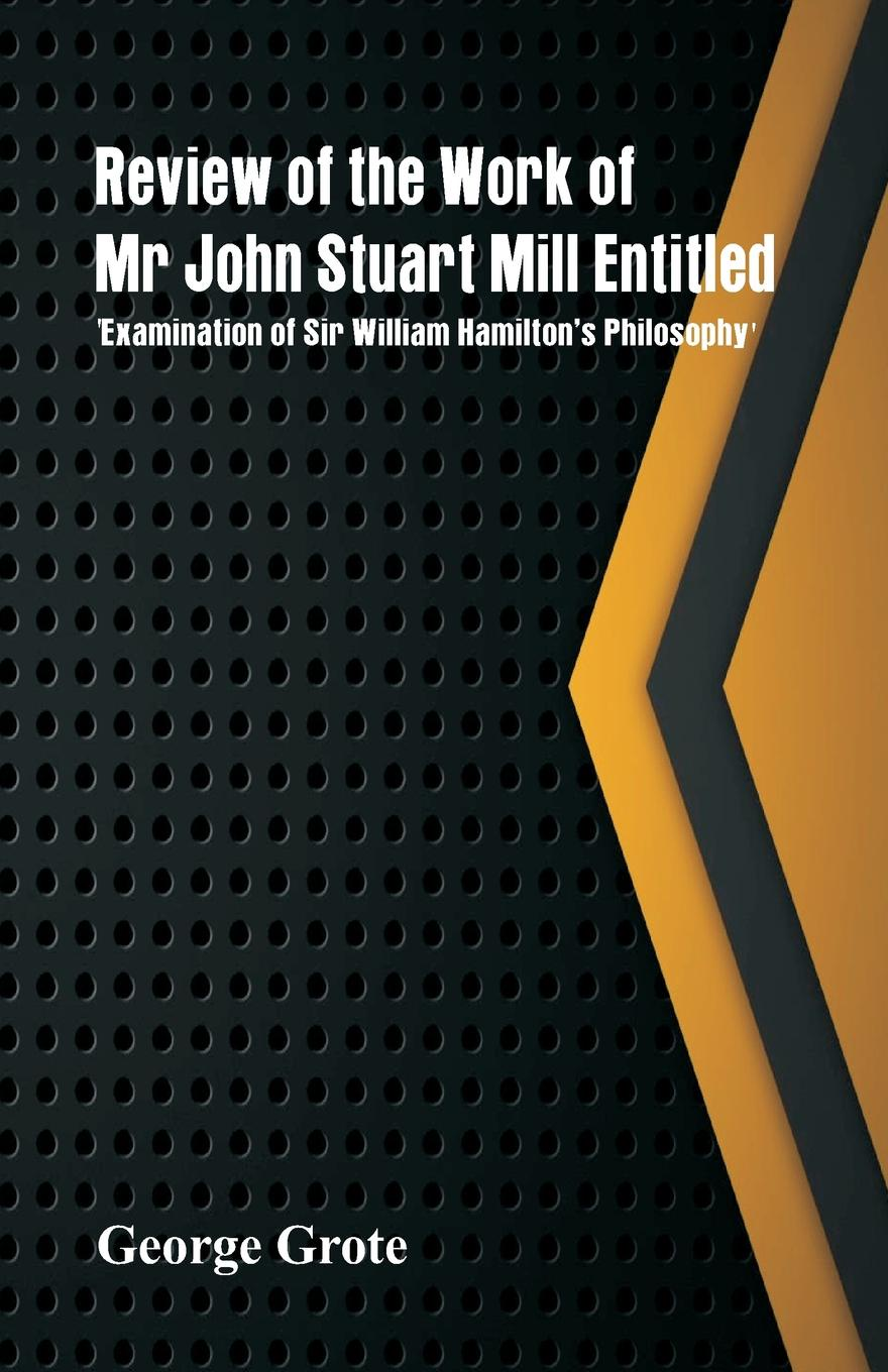 Фото - George Grote Review of the Work of Mr John Stuart Mill Entitled, 'Examination of Sir William Hamilton's Philosophy.' sir isaac newton william emerson john machin the mathematical principles of natural philosophy volume 3