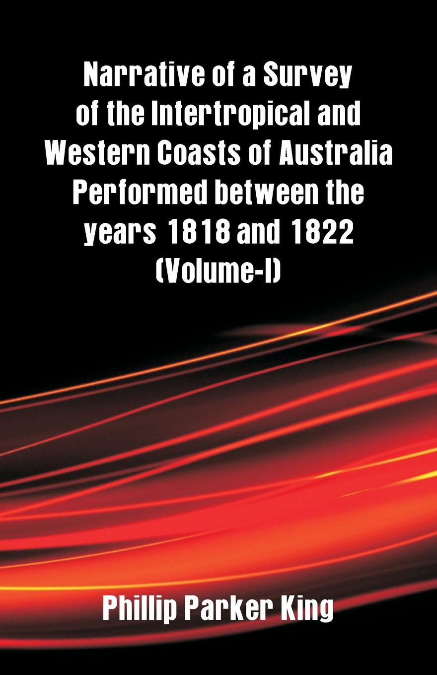 Phillip Parker King Narrative of a Survey of the Intertropical and Western Coasts of Australia Performed between the years 1818 and 1822. (Volume-I) alexander cunningham archeological survey of india volume i