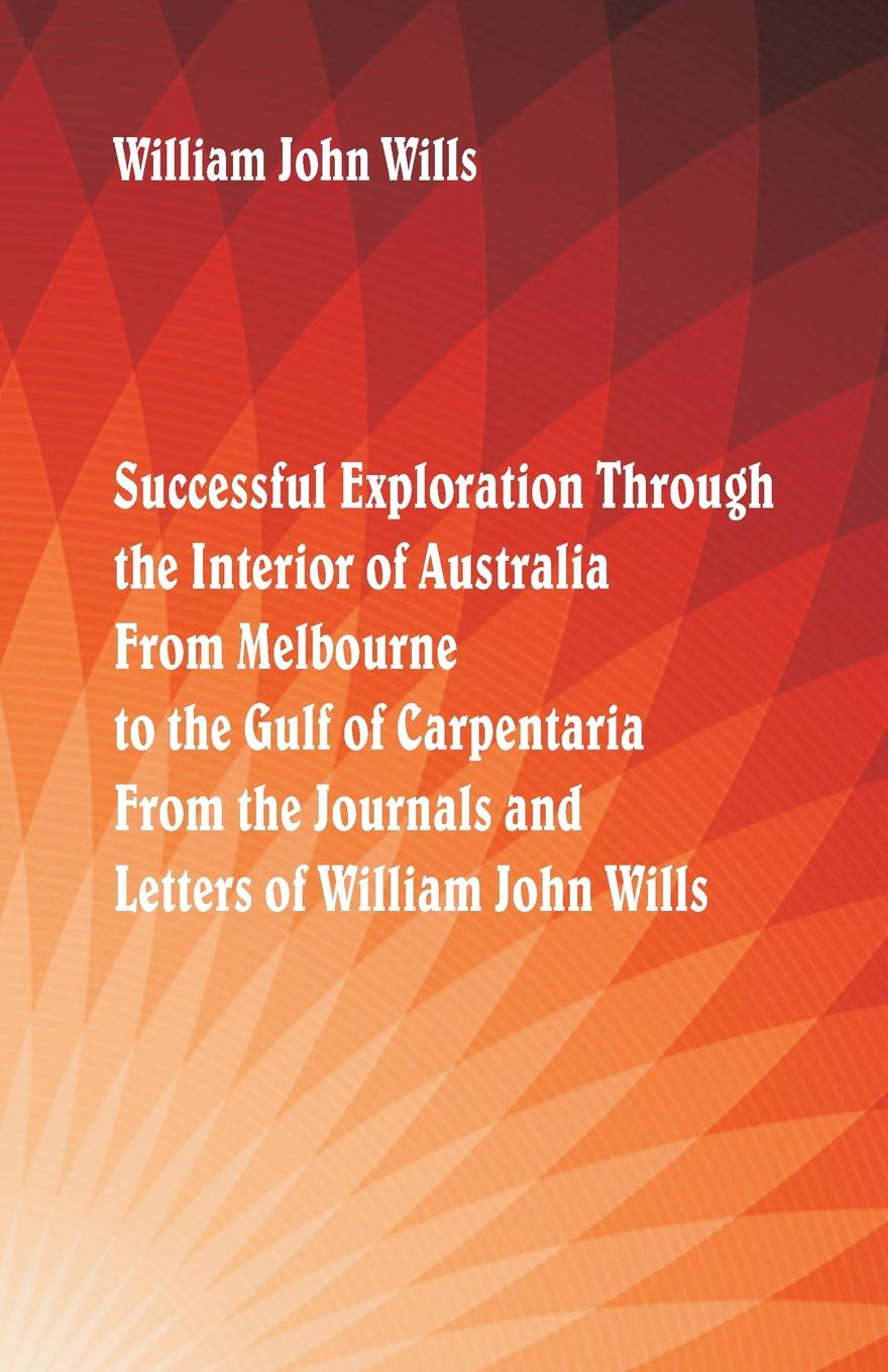 William John Wills Successful Exploration Through the Interior of Australia From Melbourne To The Gulf Of Carpentaria. Journals And Letters Wills.