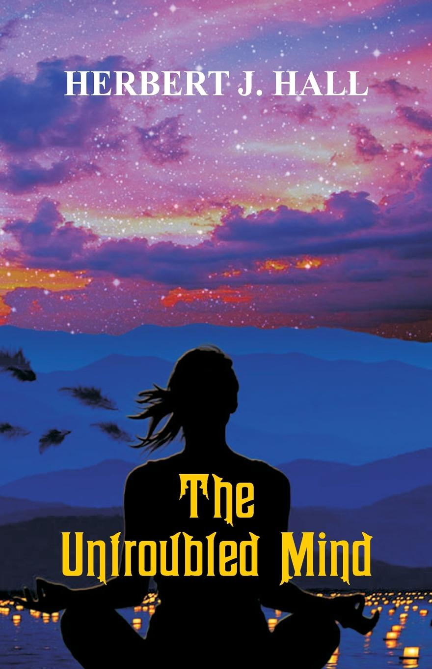 Herbert J. Hall The Untroubled Mind felix j palma the map of time and the turn of the screw