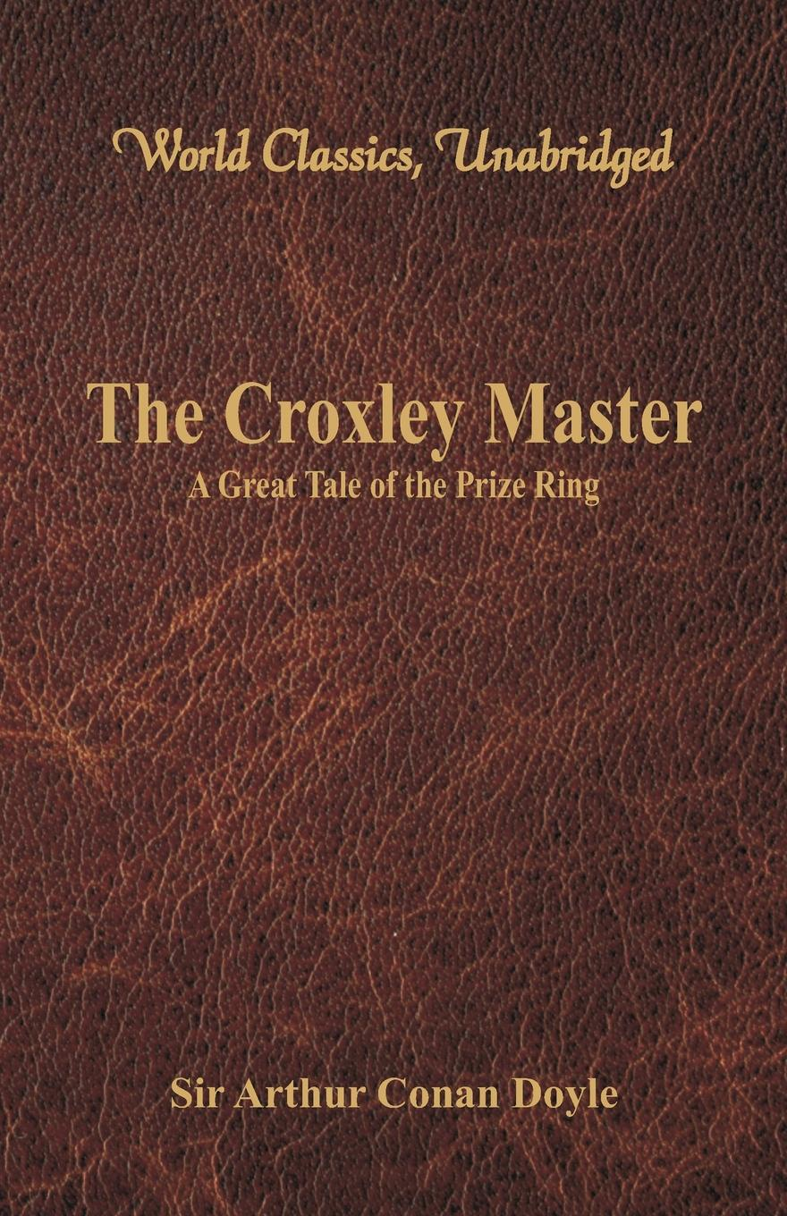 Doyle Arthur Conan The Croxley Master. : A Great Tale Of The Prize Ring (World Classics, Unabridged) iván turgénieff the novels and stories a nobleman s nest