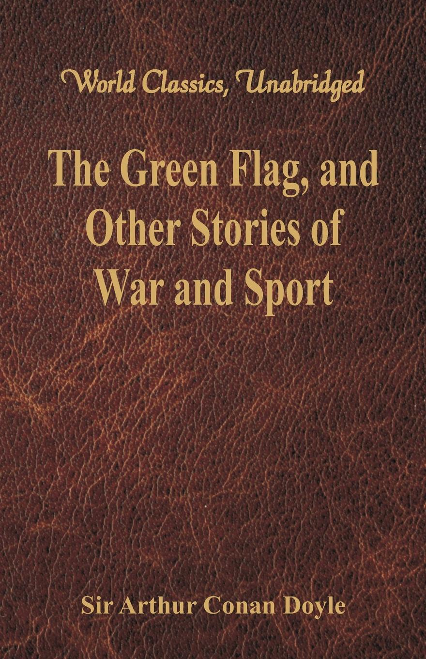 Doyle Arthur Conan The Green Flag, and Other Stories of War and Sport (World Classics, Unabridged) iván turgénieff the novels and stories a nobleman s nest