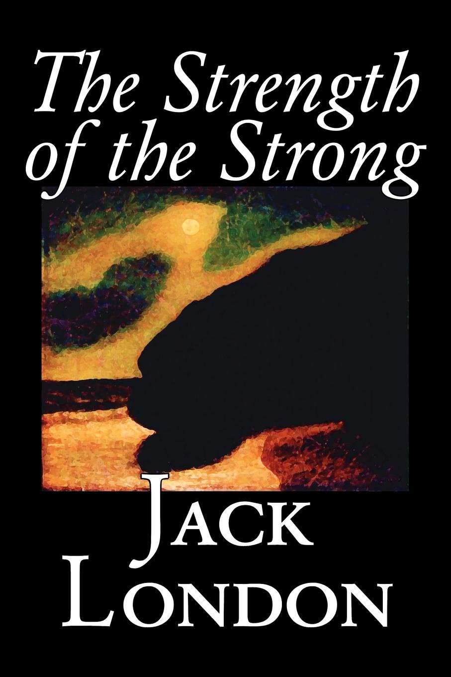 Jack London The Strength of the Strong by Jack London, Fiction, Action & Adventure jack london the strength of the strong
