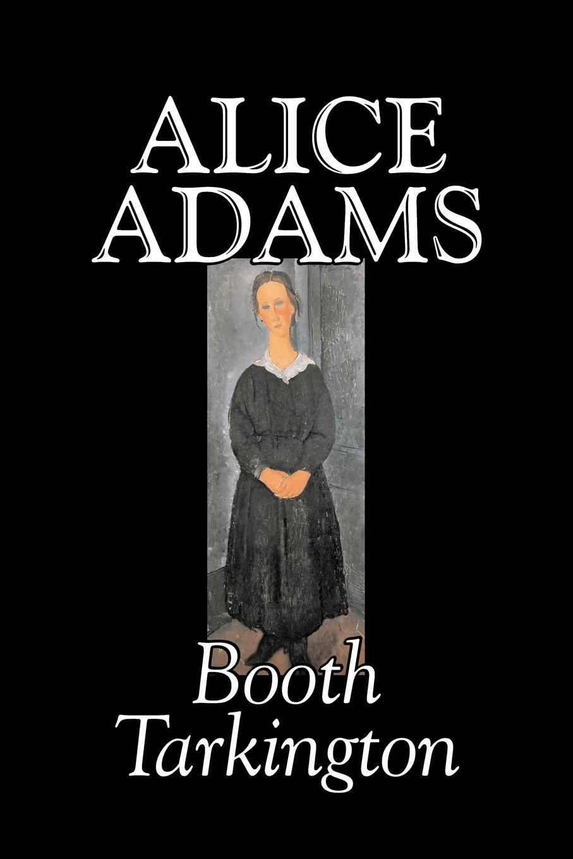 купить Booth Tarkington Alice Adams by Booth Tarkington, Fiction, Classics, Literary по цене 1527 рублей