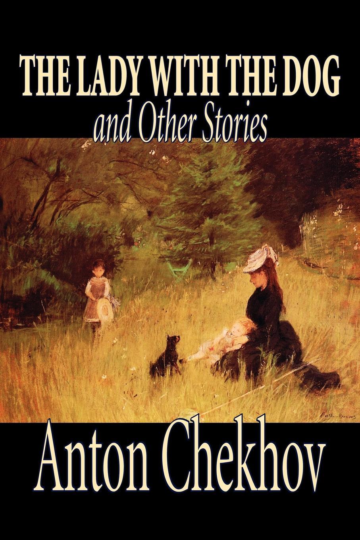 цена Anton Chekhov, Constance Garnett The Lady with the Dog and Other Stories by Anton Chekhov, Fiction, Classics, Literary, Short Stories онлайн в 2017 году