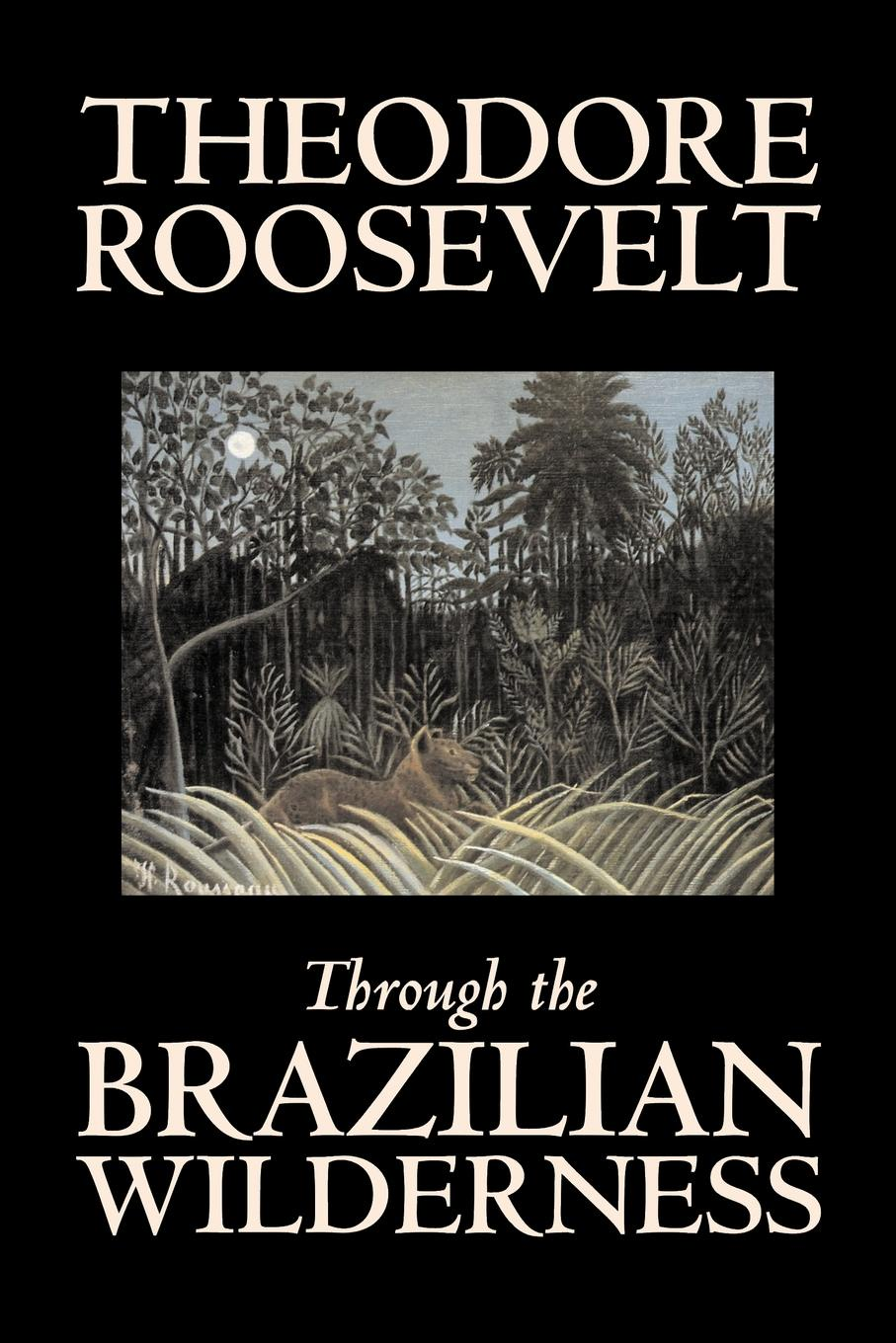 Theodore Roosevelt Through the Brazilian Wilderness by Theodore Roosevelt, Travel, Special Interest, Adventure, Essays & Travelogues my brother theodore roosevelt