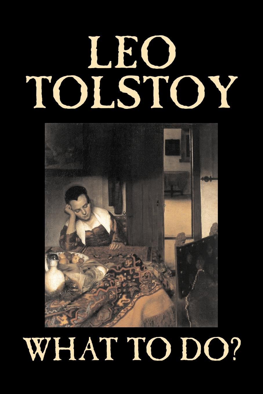 Leo Tolstoy, Isabel F. Hapgood What To Do? by Leo Tolstoy, Fiction, Classics, Literary leo tolstoy fyodor mikhailovich dostoevsky embers of a revolution by leo tolstoy fiction classics literary