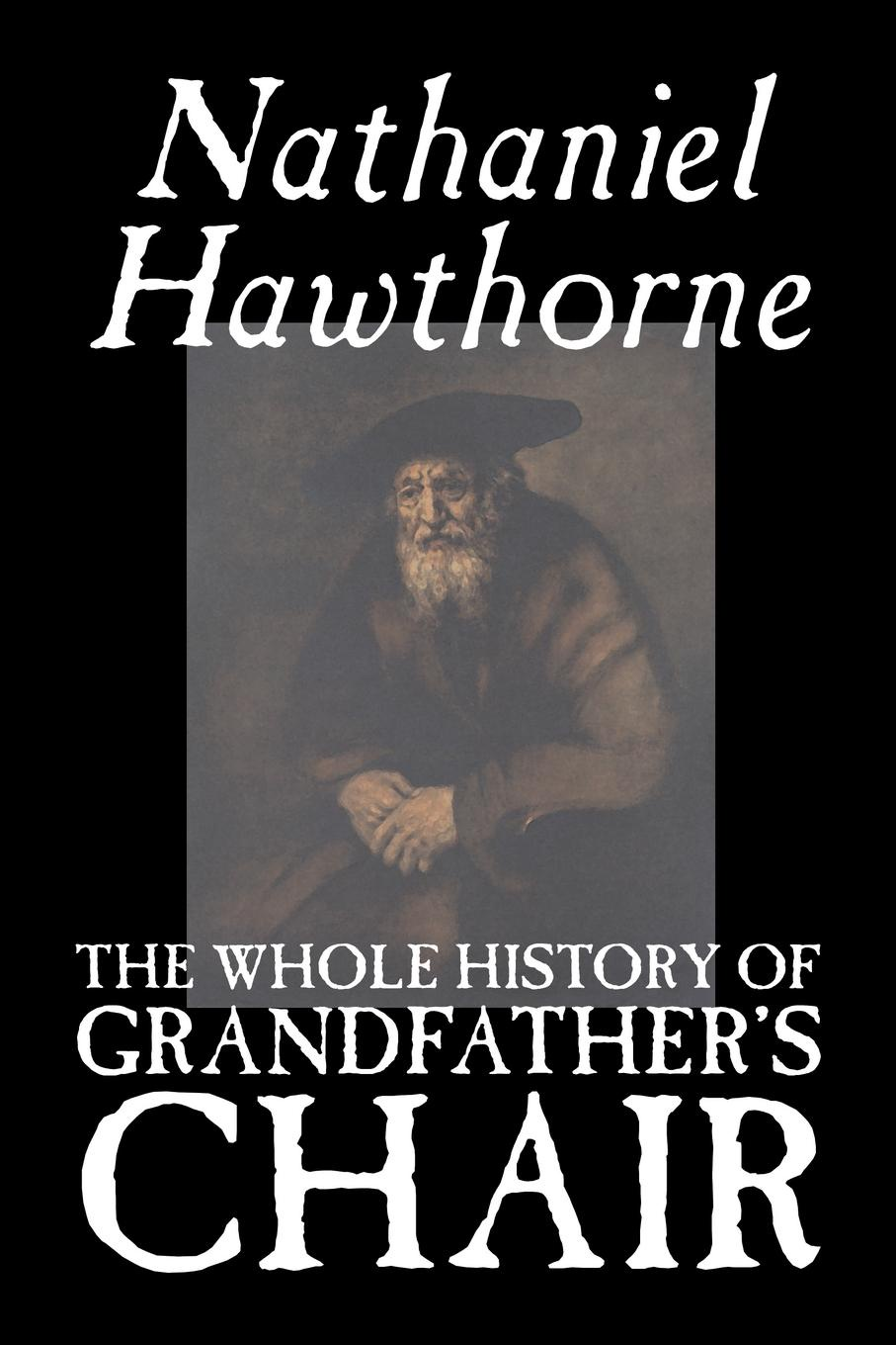 Hawthorne Nathaniel The Whole History of Grandfather's Chair by Nathaniel Hawthorne, Fiction, Classics hawthorne nathaniel john inglefield s thanksgiving