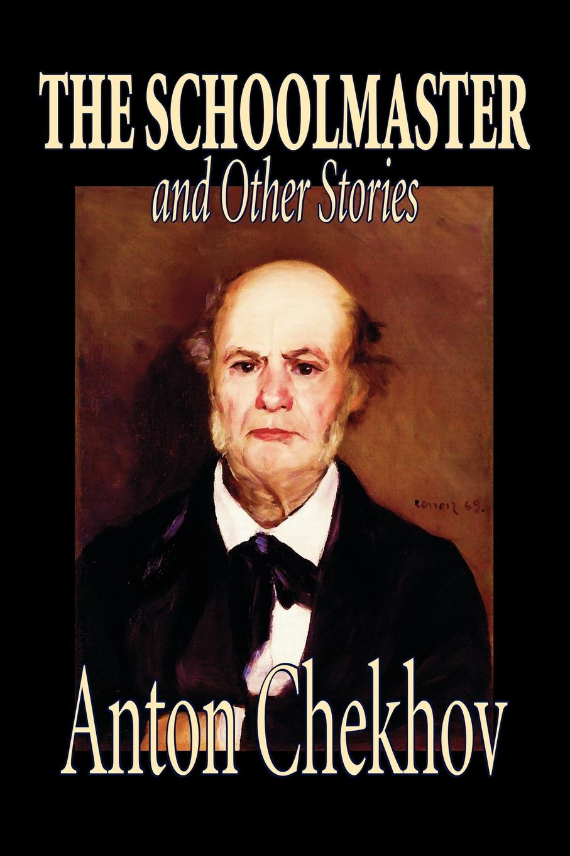 цена Anton Chekhov, Constance Garnett The Schoolmaster and Other Stories by Anton Chekhov, Fiction, Classics, Literary, Short Stories онлайн в 2017 году