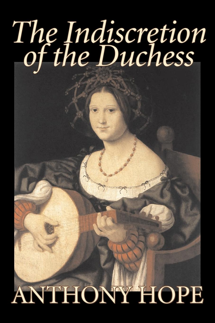 Anthony Hope The Indiscretion of the Duchess by Anthony Hope, Fiction, Classics, Action & Adventure nina rae springfields the power of hope