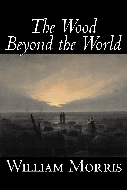 William Morris The Wood Beyond the World by William Morris, Fiction, Classics, Fantasy, Fairy Tales, Folk Tales, Legends & Mythology недорго, оригинальная цена